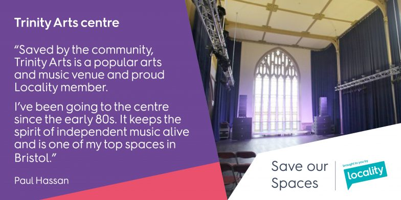 "Trinity Arts Centre - ""Saved by the community, Trinity Arts is a popular arts and music venue and proud Locality member. I've been going to the centre since the early 80s. It keeps the spirit of independent music alive and is one of my top spaces in Bristol."" - Paul"