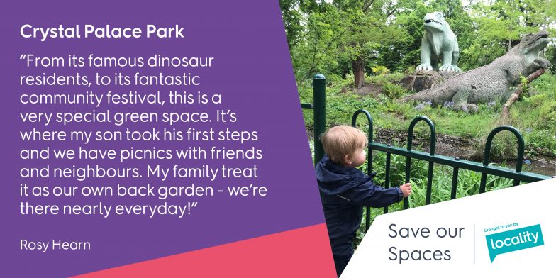 "Crystal Palace Park ""From its famous dinosaur residents, to its fantastic community festival, this is a very special green space. It's where my son took his first steps and we have picnics with friends and neighbours. My family treat it as our own back garden - we're there nearly every day!"""